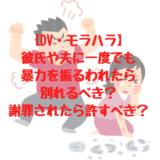 【DV・モラハラ】 彼氏や夫に一度でも 暴力を振るわれたら 別れるべき? 謝罪されたら許すべき?