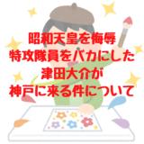 昭和天皇を侮辱、特攻隊員をバカにした津田大介が神戸で展示を行う件について