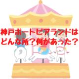 神戸ポートピアランドはどんな所?何があった?