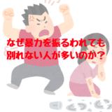 なぜDV(暴力・モラハラ)を振るわれても別れられない(逃げられない)のか?どういう心理?精神状態は?